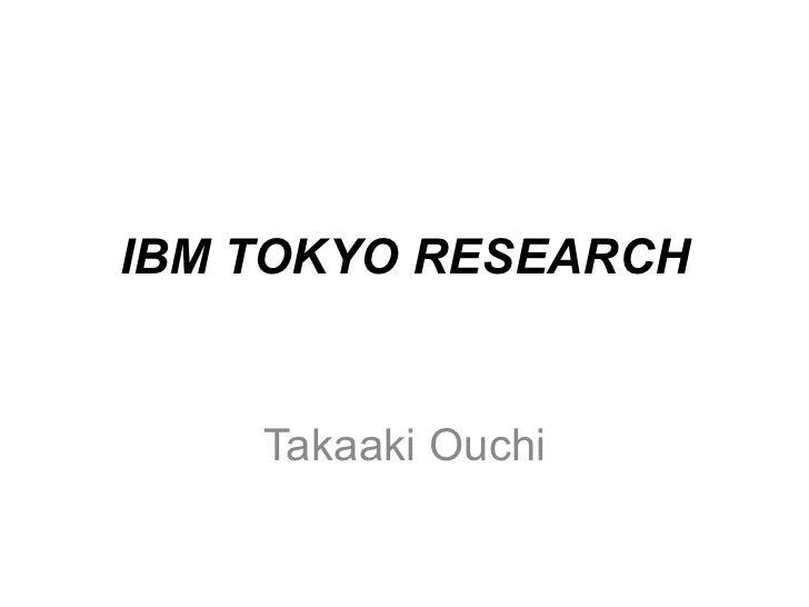 IBM TOKYO RESEARCH    Takaaki Ouchi