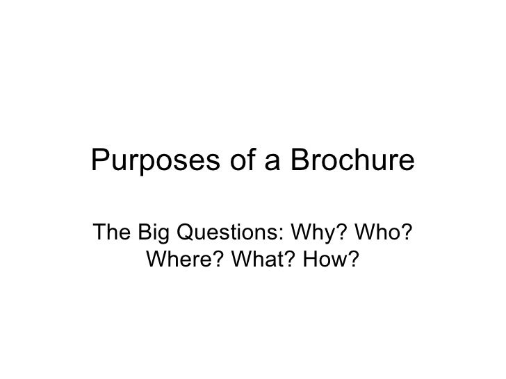 Purposes of a Brochure The Big Questions: Why? Who? Where? What? How?