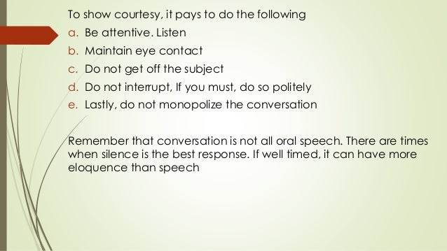 To show courtesy, it pays to do the following a. Be attentive. Listen b. Maintain eye contact c. Do not get off the subjec...