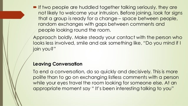  If two people are huddled together talking seriously, they are not likely to welcome your intrusion. Before joining, loo...