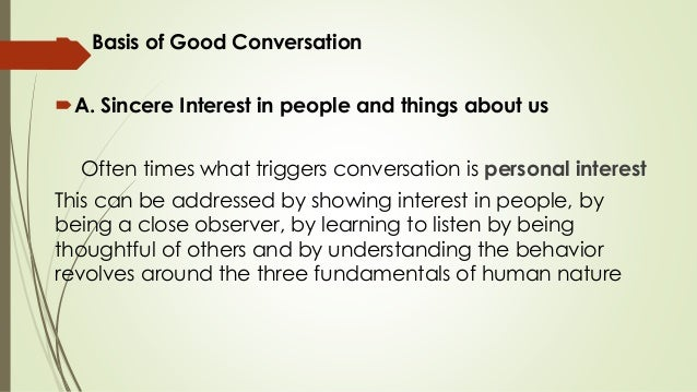  Basis of Good Conversation A. Sincere Interest in people and things about us Often times what triggers conversation is ...