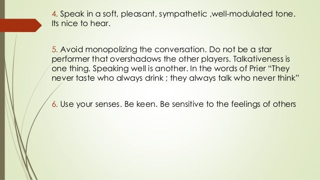 4. Speak in a soft, pleasant, sympathetic ,well-modulated tone. Its nice to hear. 5. Avoid monopolizing the conversation. ...
