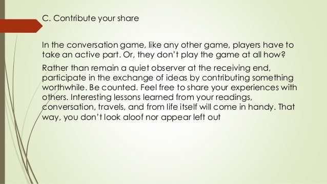 C. Contribute your share In the conversation game, like any other game, players have to take an active part. Or, they don'...