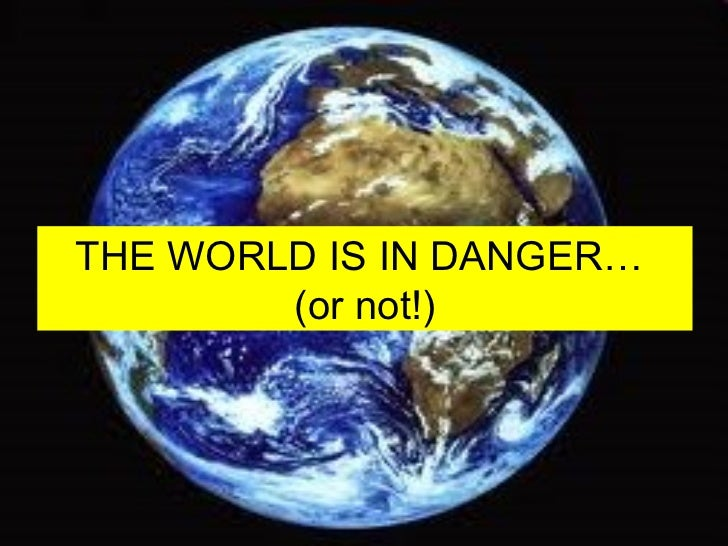 THE WORLD IS IN DANGER…  (or not!)