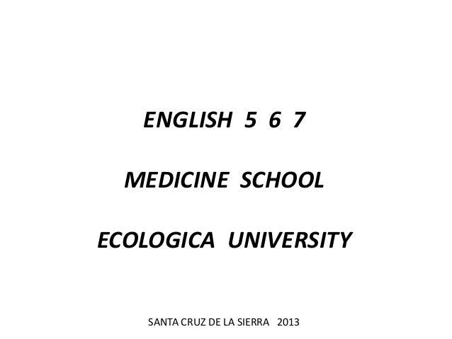 ENGLISH 5 6 7 MEDICINE SCHOOL ECOLOGICA UNIVERSITY SANTA CRUZ DE LA SIERRA 2013