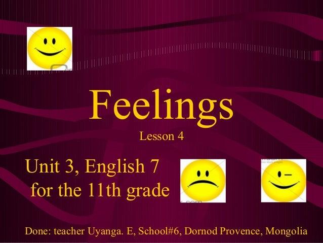Feelings Lesson 4  Unit 3, English 7 for the 11th grade Done: teacher Uyanga. E, School#6, Dornod Provence, Mongolia