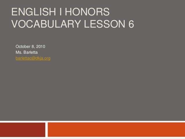 ENGLISH I HONORS VOCABULARY LESSON 6 October 8, 2010 Ms. Barletta barlettac@dkja.org