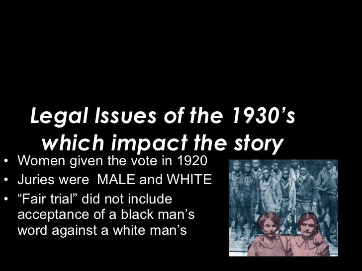 Legal Issues of the 1930's which impact the story <ul><li>Women given the vote in 1920 </li></ul><ul><li>Juries were  MALE...