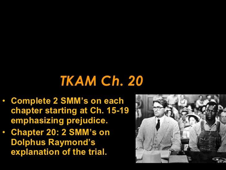 TKAM Ch. 20 <ul><li>Complete 2 SMM's on each chapter starting at Ch. 15-19 emphasizing prejudice. </li></ul><ul><li>Chapte...