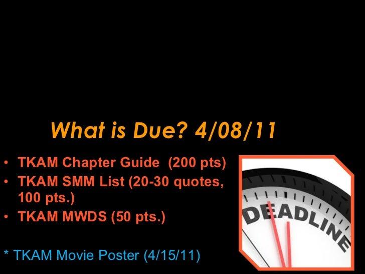 What is Due? 4/08/11 <ul><li>TKAM Chapter Guide  (200 pts) </li></ul><ul><li>TKAM SMM List (20-30 quotes, 100 pts.) </li><...