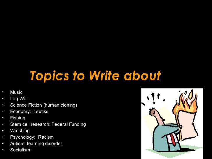 Topics to Write about <ul><li>Music </li></ul><ul><li>Iraq War </li></ul><ul><li>Science Fiction (human cloning) </li></ul...