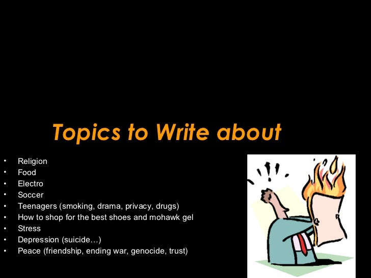 Topics to Write about <ul><li>Religion </li></ul><ul><li>Food </li></ul><ul><li>Electro </li></ul><ul><li>Soccer </li></ul...