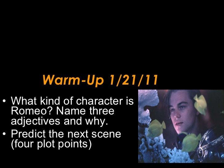 Warm-Up 1/21/11 <ul><li>What kind of character is Romeo? Name three adjectives and why. </li></ul><ul><li>Predict the next...