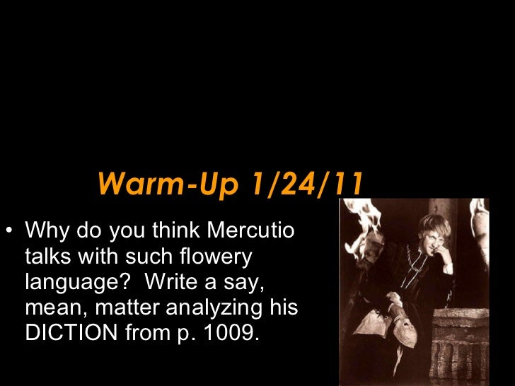 Warm-Up 1/24/11 <ul><li>Why do you think Mercutio talks with such flowery language?  Write a say, mean, matter analyzing h...