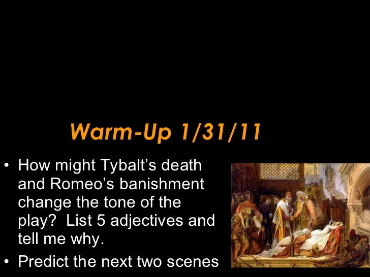 Warm-Up 1/31/11 <ul><li>How might Tybalt's death and Romeo's banishment change the tone of the play?  List 5 adjectives an...