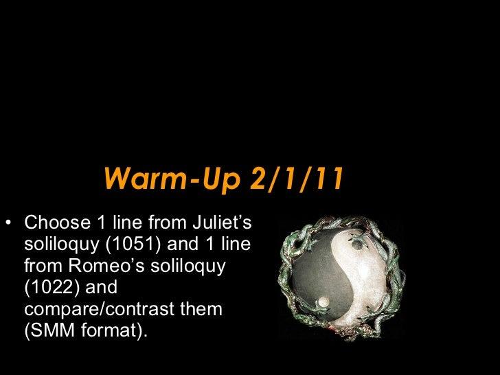 Warm-Up 2/1/11 <ul><li>Choose 1 line from Juliet's soliloquy (1051) and 1 line from Romeo's soliloquy  (1022) and compare/...
