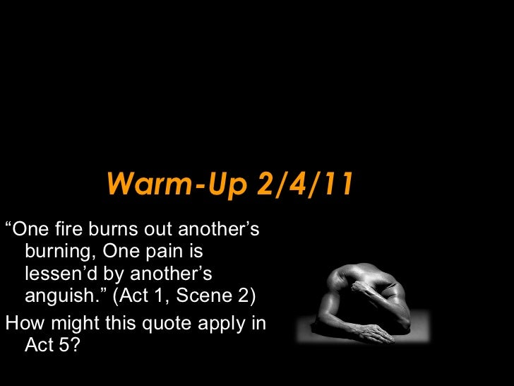 """Warm-Up 2/4/11 <ul><li>"""" One fire burns out another's burning, One pain is lessen'd by another's anguish."""" (Act 1, Scene 2..."""