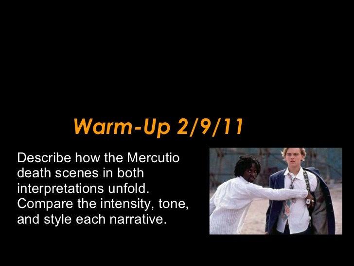 Warm-Up 2/9/11 <ul><li>Describe how the Mercutio death scenes in both interpretations unfold.  Compare the intensity, tone...