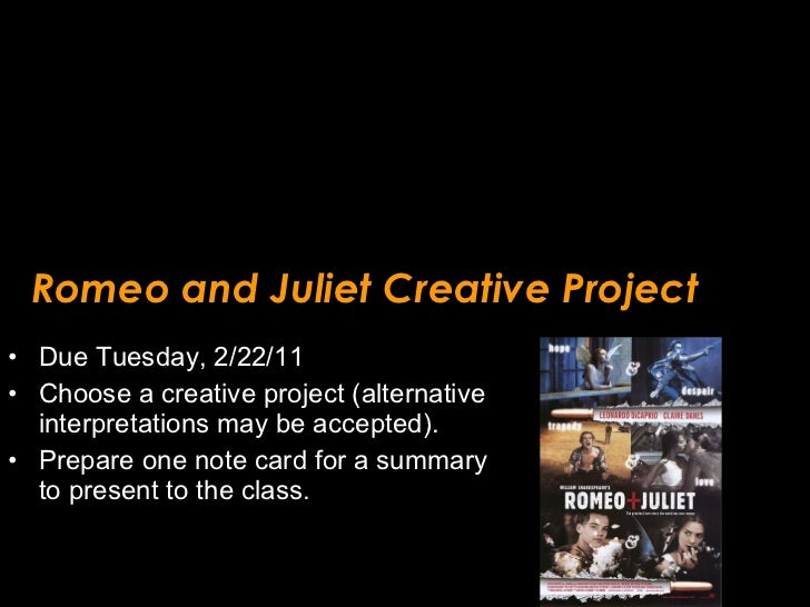 Romeo and Juliet Creative Project <ul><li>Due Tuesday, 2/22/11 </li></ul><ul><li>Choose a creative project (alternative in...