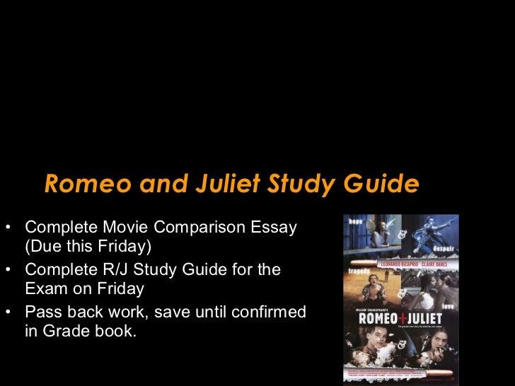 Romeo and Juliet Study Guide <ul><li>Complete Movie Comparison Essay (Due this Friday) </li></ul><ul><li>Complete R/J Stud...