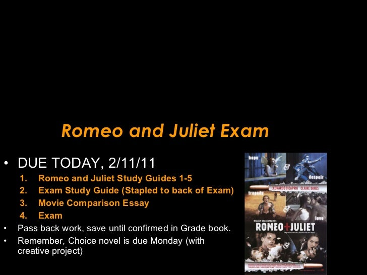 Romeo and Juliet Exam <ul><li>DUE TODAY, 2/11/11 </li></ul><ul><ul><li>Romeo and Juliet Study Guides 1-5 </li></ul></ul><u...