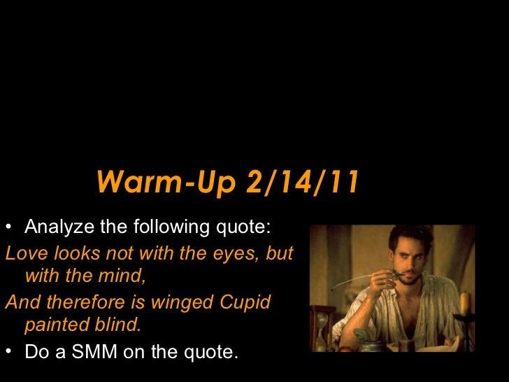 Warm-Up 2/14/11 <ul><li>Analyze the following quote: </li></ul><ul><li>Love looks not with the eyes, but with the mind, </...