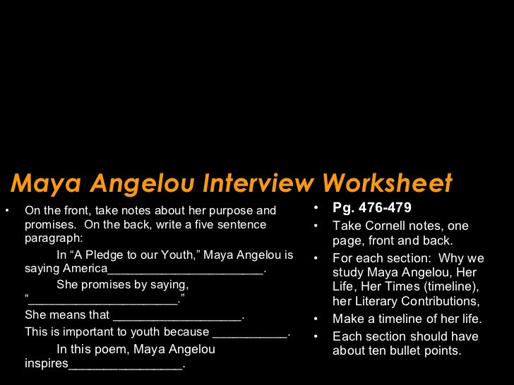 Maya Angelou Interview Worksheet <ul><li>On the front, take notes about her purpose and promises.  On the back, write a fi...