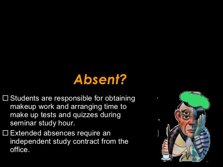 Absent? <ul><li>Students are responsible for obtaining makeup work and arranging time to make up tests and quizzes during ...