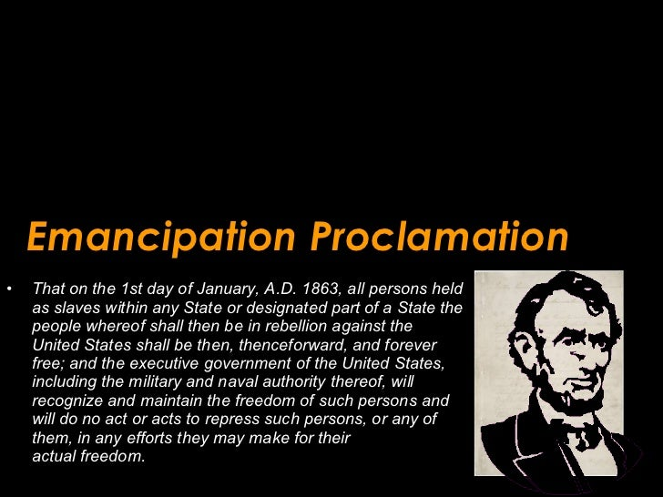 Emancipation Proclamation <ul><li>That on the 1st day of January, A.D. 1863, all persons held as slaves within any State o...