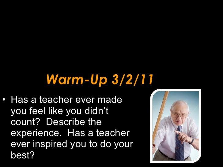 Warm-Up 3/2/11 <ul><li>Has a teacher ever made you feel like you didn't count?  Describe the experience.  Has a teacher ev...