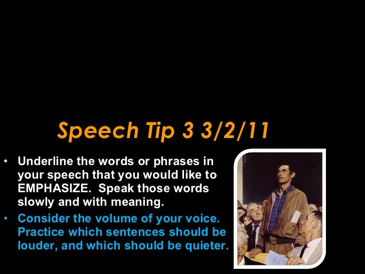 Speech Tip 3 3/2/11 <ul><li>Underline the words or phrases in your speech that you would like to EMPHASIZE.  Speak those w...