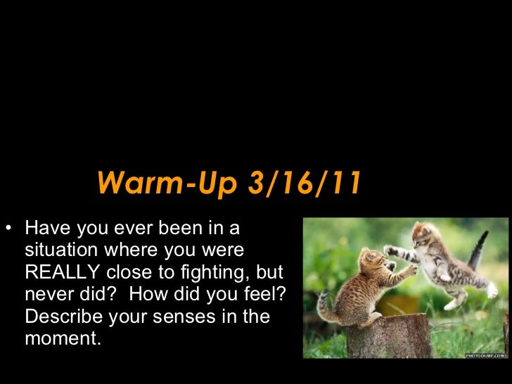 Warm-Up 3/16/11 <ul><li>Have you ever been in a situation where you were REALLY close to fighting, but never did?  How did...