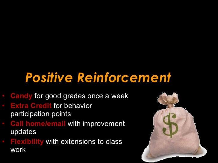 Positive Reinforcement <ul><li>Candy  for good grades once a week </li></ul><ul><li>Extra Credit  for behavior participati...