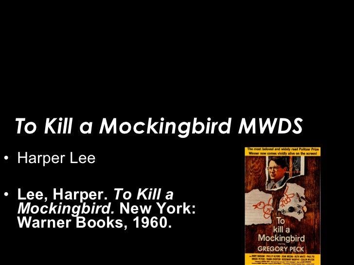 To Kill a Mockingbird MWDS <ul><li>Harper Lee </li></ul><ul><li>Lee, Harper.  To Kill a Mockingbird.  New York: Warner Boo...