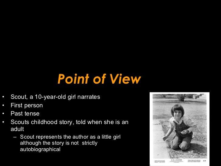 Point of View <ul><li>Scout, a 10-year-old girl narrates  </li></ul><ul><li>First person </li></ul><ul><li>Past tense </li...