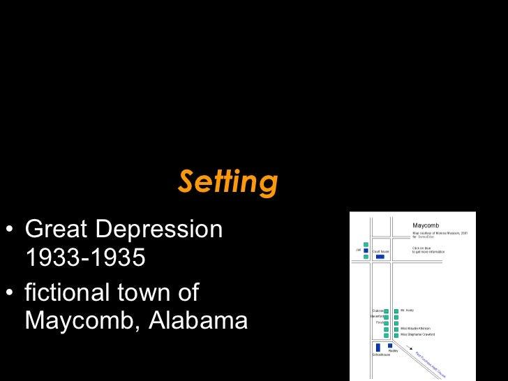 Setting <ul><li>Great Depression 1933-1935 </li></ul><ul><li>fictional town of Maycomb, Alabama </li></ul>