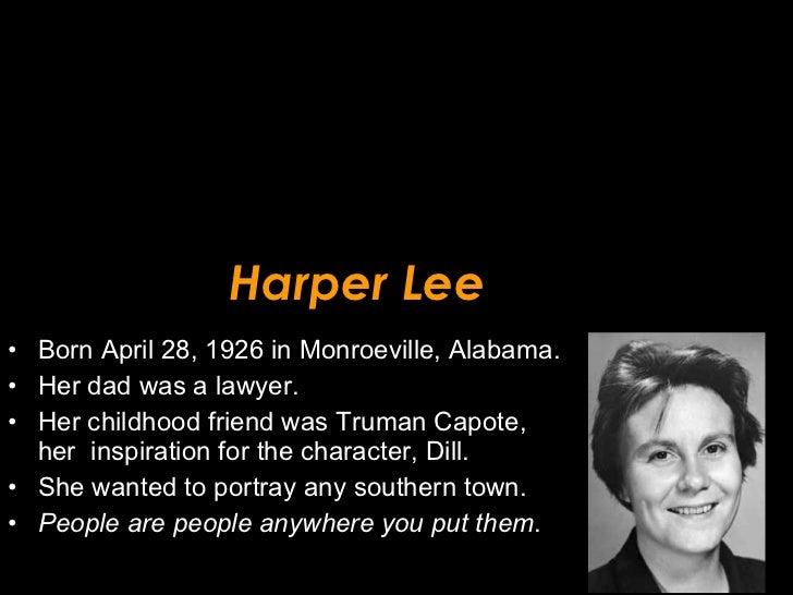 Harper Lee <ul><li>Born April 28, 1926 in Monroeville, Alabama. </li></ul><ul><li>Her dad was a lawyer.  </li></ul><ul><li...