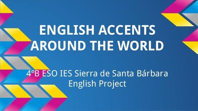 ENGLISH ACCENTS AROUND THE WORLD 4ºB ESO IES Sierra de Santa Bárbara English Project