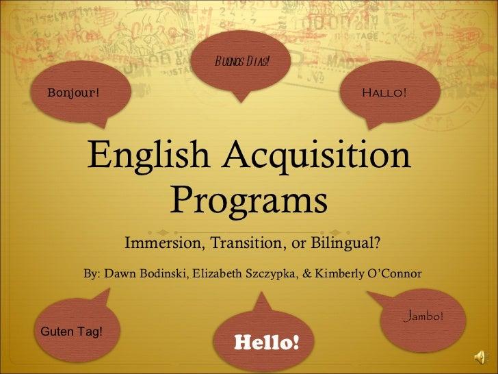 English Acquisition Programs Immersion, Transition, or Bilingual? By: Dawn Bodinski, Elizabeth Szczypka, & Kimberly O'Conn...
