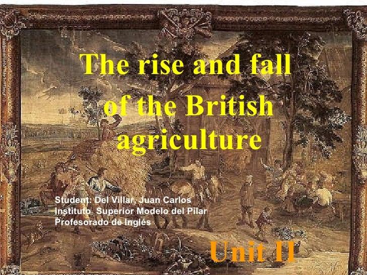 Unit II The rise and fall  of the British agriculture Student: Del Villar, Juan Carlos Instituto  Superior Modelo del Pila...