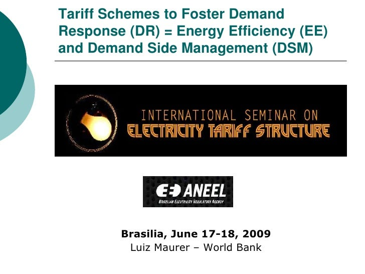 Tariff Schemes to Foster Demand Response (DR) = Energy Efficiency (EE) and Demand Side Management (DSM)<br />Brasilia, Jun...