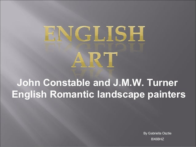 John Constable and J.M.W. Turner English Romantic landscape painters  By Gabriella Osztie BX6BHZ