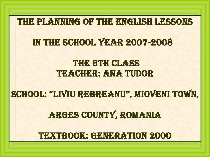 """The Planning of the English Lessons in the School Year 2007-2008  The 6th Class Teacher: Ana Tudor School: """"Liviu Rebreanu..."""
