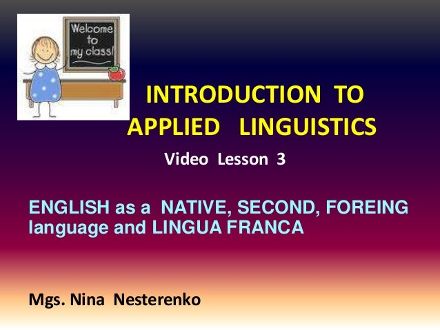 INTRODUCTION TO           APPLIED LINGUISTICS               Video Lesson 3ENGLISH as a NATIVE, SECOND, FOREINGlanguage and...