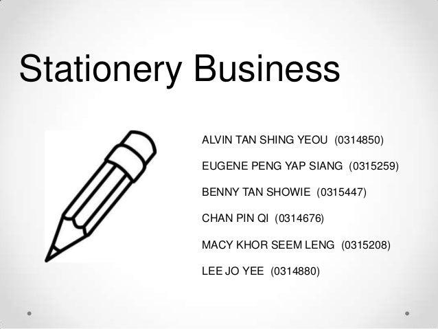 Stationery Business ALVIN TAN SHING YEOU (0314850) EUGENE PENG YAP SIANG (0315259) BENNY TAN SHOWIE (0315447) CHAN PIN QI ...