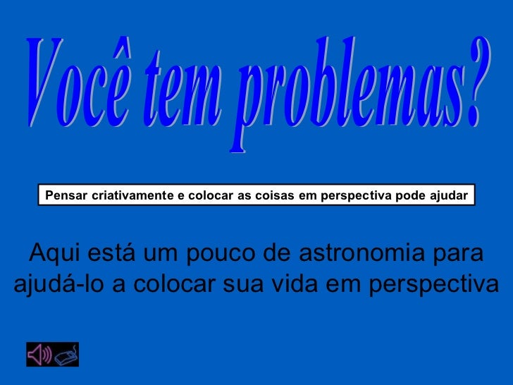 Você tem problemas? Pensar criativamente  e colocar as coisas em perspectiva pode ajudar Aqui está um pouco de astronomia ...