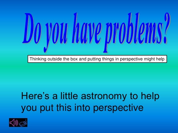 Thinking outside the box and putting things in perspective might help     Here's a little astronomy to help you put this i...