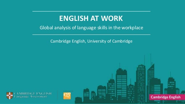ENGLISH AT WORK Global analysis of language skills in the workplace Cambridge English, University of Cambridge