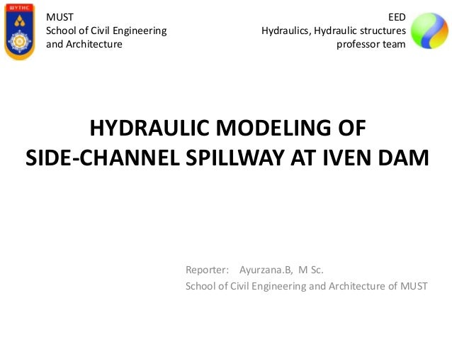 HYDRAULIC MODELING OF SIDE-CHANNEL SPILLWAY AT IVEN DAM Reporter: Ayurzana.B, M Sc. School of Civil Engineering and Archit...
