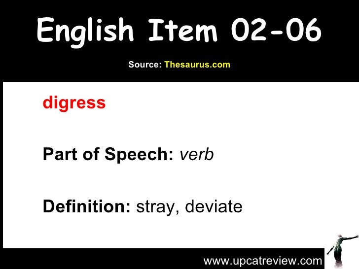 English Item 02-06 digress  Part of Speech:   verb   Definition:  stray, deviate  www.upcatreview.com Source:  Thesaurus.com